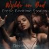 Wylde In Bed: Erotic Audio Stories at Bedtime