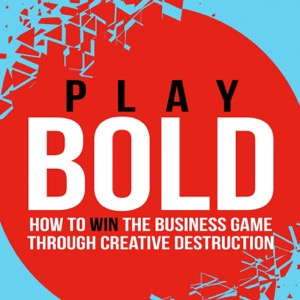 Play Bold - Win the business game through creative destruction and innovation