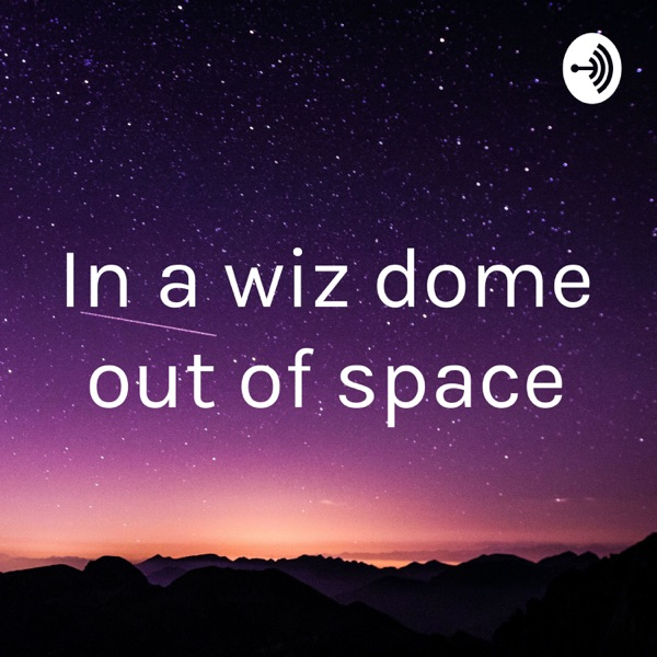 In a wiz dome out of space