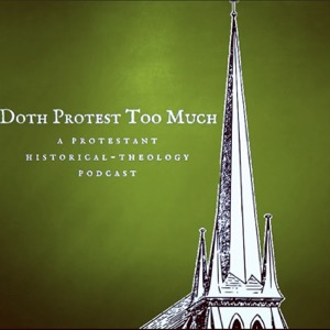 Doth Protest Too Much: A Protestant Historical-Theology Podcast