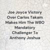 Joe Joyce Victory Over Carlos Takam Makes Him The WBO Mandatory Challenger To Anthony Joshua artwork