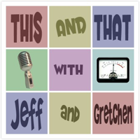 This And That Podcast (w/ Jeff and Gretchen) podcast
