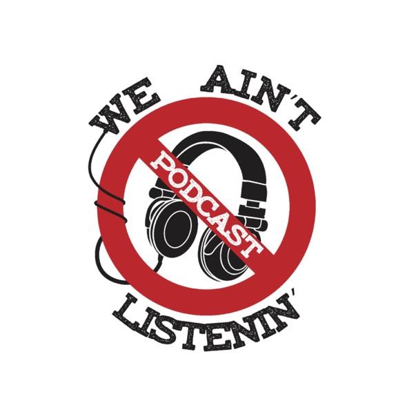 We Ain't Listenin' Podcast network