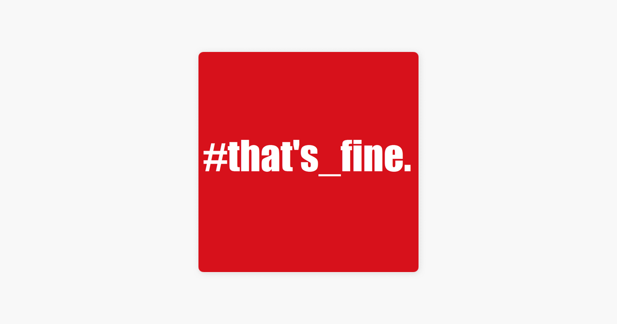 that's_fine  on Apple Podcasts