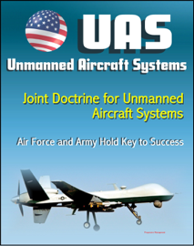 Unmanned Aircraft Systems (UAS): Joint Doctrine for Unmanned Aircraft Systems: The Air Force and the Army Hold the Key to Success (UAVs, Remotely Piloted Aircraft)