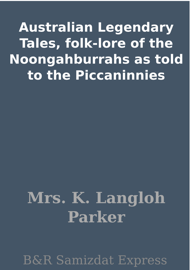 Australian Legendary Tales, folk-lore of the Noongahburrahs as told to the Piccaninnies book