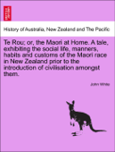 Te Rou; or, the Maori at Home. A tale, exhibiting the social life, manners, habits and customs of the Maori race in New Zealand prior to the introduction of civilisation amongst them.