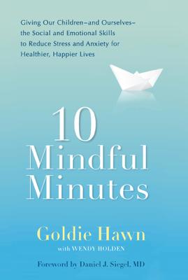 10 Mindful Minutes - Goldie Hawn, Wendy Holden & Daniel J. Siegel, MD book