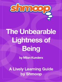 The Unbearable Lightness of Being: Shmoop Learning Guide