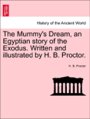 The Mummy's Dream, an Egyptian story of the Exodus. Written and illustrated by H. B. Proctor. Book Cover