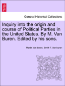 Inquiry into the origin and course of Political Parties in the United States. By M. Van Buren. Edited by his sons.