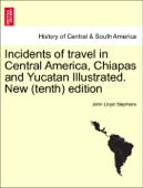 Incidents of travel in Central America, Chiapas and Yucatan Illustrated. Vol. I. New (tenth) edition