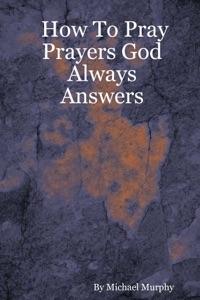 How to Pray Prayers God Always Answers