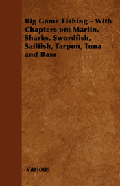 Big Game Fishing - With Chapters on: Marlin, Sharks, Swordfish, Sailfish, Tarpon, Tuna and Bass