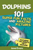 Dolphins: 101 Fun Facts & Amazing Pictures