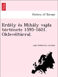 ERDéLY éS MIHáLY VAJDA TöRTéNETE 1595-1601. OKLEVéLTáRRAL.