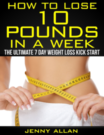 How To Lose 10 Pounds In A Week: The Ultimate 7 Day Weight Loss Kick Start book