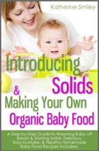 Introducing Solids & Making Your Own Organic Baby Food: A Step-by-Step Guide to Weaning Baby off Breast & Starting Solids. Delicious, Easy-to-Make, & Healthy Homemade Baby Food Recipes Included.