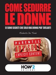 COME SEDURRE LE DONNE: ci sono segreti che solo una donna può svelarti Book Cover