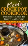 Moms Crock Pot Cookbook  Delicious Meals For Every Gathering