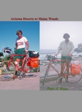 Arizona Deserts to Maine Woods: Memoir of a Journey By Bicycle from Phoenix, Arizona to Center Lovell Maine In 1975.