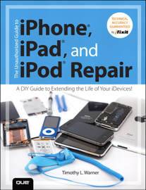 The Unauthorized Guide to iPhone, iPad, and iPod Repair: A DIY Guide to Extending the Life of Your iDevices! book