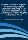 Graded Lessons In English - An Elementary English Grammar Consisting Of One Hundred Practical Lessons Carefully Graded And Adapted To The Class-Room