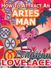 How To Attract An Aries Man - The Astrology For Lovers Guide To Understanding Aries Men Horoscope Compatibility Tips And Much More