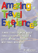 Amazing Travel Experiences - 15 More Stories from One World Traveller Hoping to Provide Little Inspiration for Your Next Travel Adventure