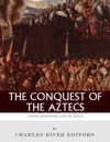 The Conquest Of The Aztecs The Lives And Legacies Of Corts Montezuma And The Aztec Empire