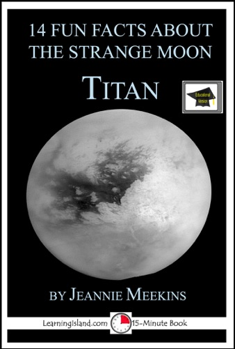 Jeannie Meekins - 14 Fun Facts About the Strange Moon Titan: A 15-Minute Book, Educational Version