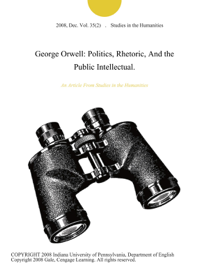 George Orwell: Politics, Rhetoric, And the Public Intellectual.