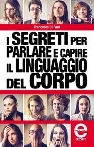 I segreti per parlare e capire il linguaggio del corpo da Francesco Di Fant