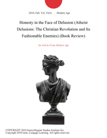 Honesty in the Face of Delusion (Atheist Delusions: The Christian Revolution and Its Fashionable Enemies) (Book Review) book