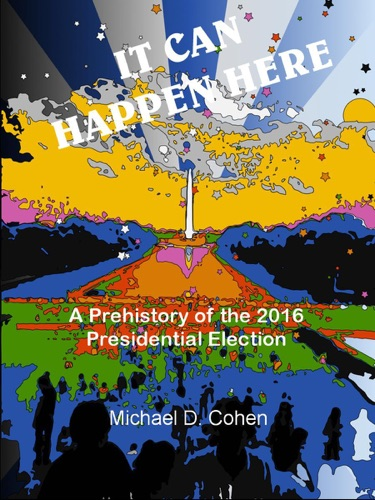 Michaël Cohen - IT CAN HAPPEN HERE:  A Prehistory of the 2016 Presidential Election