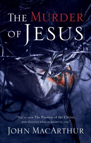 John F. MacArthur - The Murder of Jesus