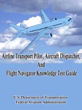 Airline Transport Pilot, Aircraft Dispatcher, And Flight Navigator Knowledge Test Guide