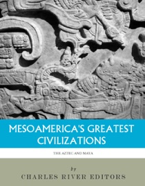 MESOAMERICAS GREATEST CIVILIZATIONS: THE HISTORY AND CULTURE OF THE MAYA AND AZTEC