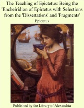 The Teaching Of Epictetus: Being The 'Encheiridion Of Epictetus With Selections From The 'Dissertations' And 'Fragments'