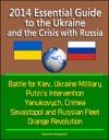 2014 Essential Guide To The Ukraine And The Crisis With Russia Battle For Kiev Ukraine Military Putins Intervention Yanukovych Crimea Sevastopol And Russian Fleet Orange Revolution
