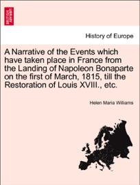 A Narrative Of The Events Which Have Taken Place In France From The Landing Of Napoleon Bonaparte On The First Of March 1815 Till The Restoration Of Louis Xviii Etc