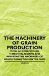 The Machinery Of Grain Production - With Information On Threshing Seeding And Repairing The Machinery Of Grain Production On The Farm