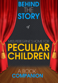 Miss Peregrine's Home for Peculiar Children - Behind the Story (A Book Companion)