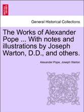 The Works Of Alexander Pope ... With Notes And Illustrations By Joseph Warton, D.D., And Others. Vol. VI.