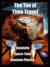The Tao of Time Travel: Space Time, Relativity, Quantum Physics, Black Holes, Worm Holes, Paradoxes