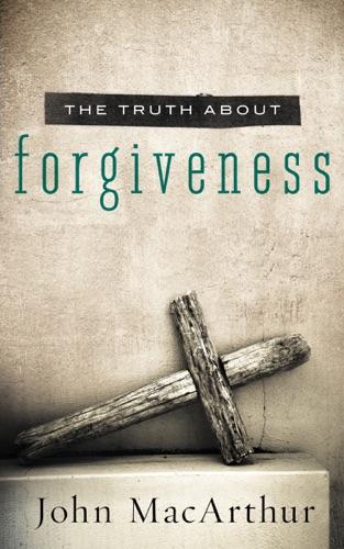John F. MacArthur - The Truth About Forgiveness