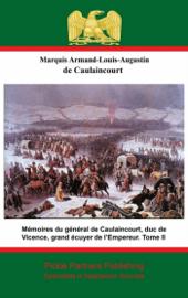 Mémoires du général de Caulaincourt, duc de Vicence, grand écuyer de l'Empereur. Tome II