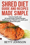 Shred Diet Guide And Recipes Made Simple Concise Guide And 50 Surprisingly Simple Recipes Following Ian K Smiths Six Week Cycle Shred Diet Plan