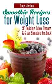 Smoothie Recipes for Weight Loss: 30 Delicious Detox, Cleanse and Green Smoothie Diet Book book
