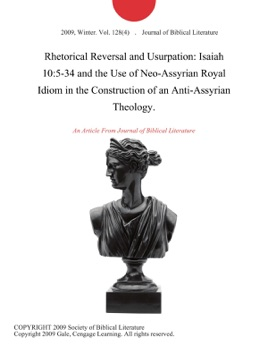 Rhetorical Reversal and Usurpation: Isaiah 10:5-34 and the Use of Neo-Assyrian Royal Idiom in the Construction of an Anti-Assyrian Theology.